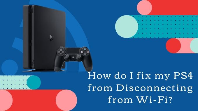 How do I fix my PS4 from Disconnecting from Wi-Fi